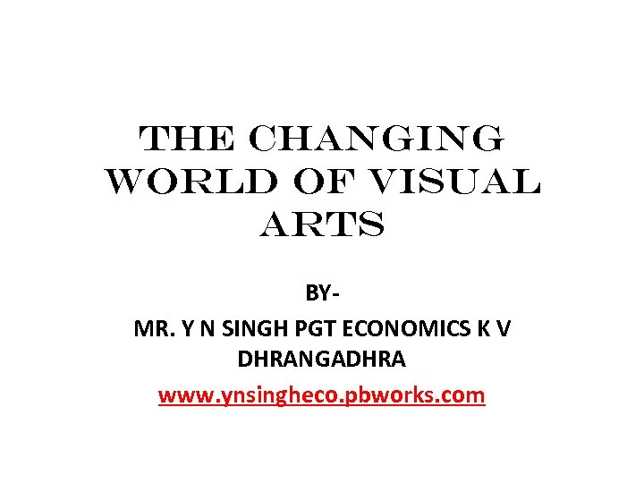 The Changing World of Visual Arts BYMR. Y N SINGH PGT ECONOMICS K V