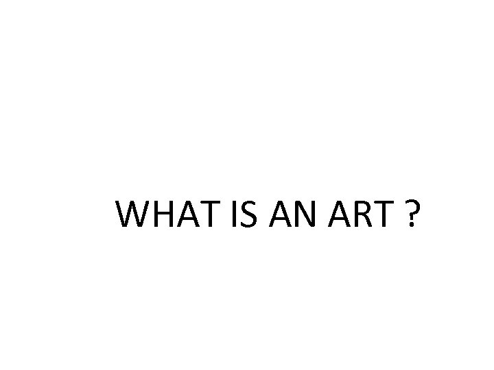 WHAT IS AN ART ?