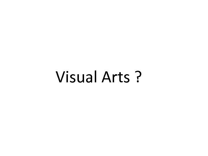 Visual Arts ?