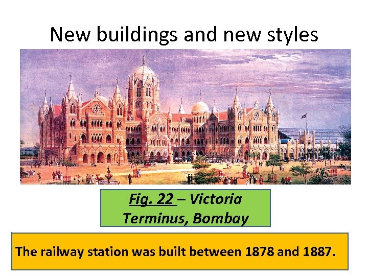 New buildings and new styles Fig. 22 – Victoria Terminus, Bombay The railway station