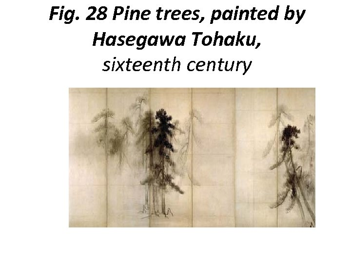 Fig. 28 Pine trees, painted by Hasegawa Tohaku, sixteenth century