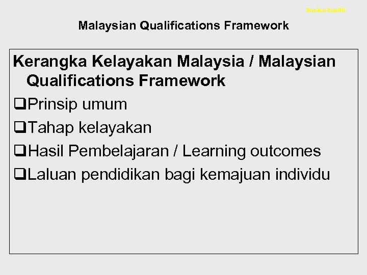 Isu-isu kualiti Malaysian Qualifications Framework Kerangka Kelayakan Malaysia / Malaysian Qualifications Framework q. Prinsip