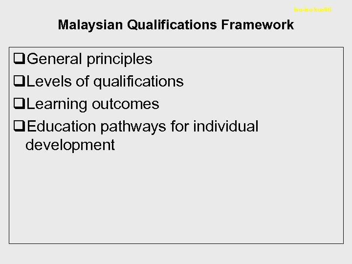 Isu-isu kualiti Malaysian Qualifications Framework q. General principles q. Levels of qualifications q. Learning