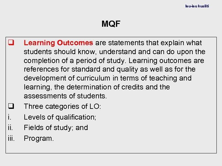Isu-isu kualiti MQF q q i. iii. Learning Outcomes are statements that explain what