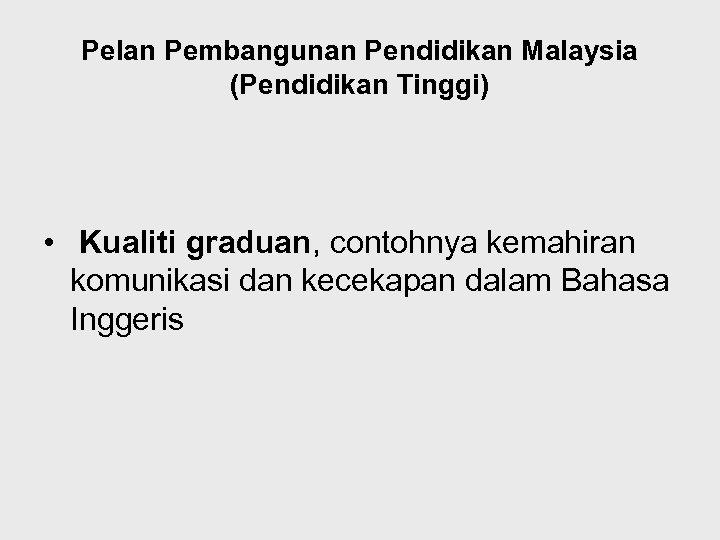 Pelan Pembangunan Pendidikan Malaysia (Pendidikan Tinggi) • Kualiti graduan, contohnya kemahiran komunikasi dan kecekapan