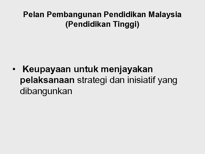 Pelan Pembangunan Pendidikan Malaysia (Pendidikan Tinggi) • Keupayaan untuk menjayakan pelaksanaan strategi dan inisiatif