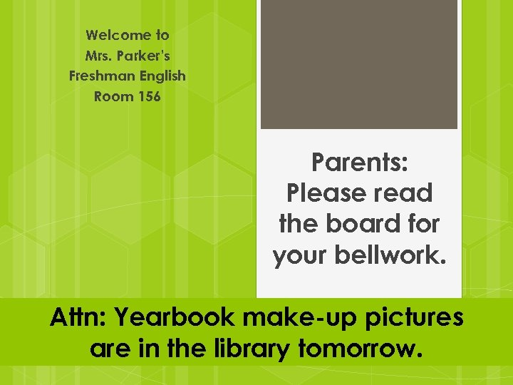Welcome to Mrs. Parker's Freshman English Room 156 Parents: Please read the board for