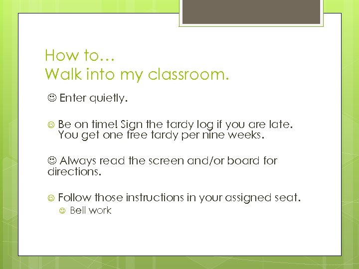 How to… Walk into my classroom. Enter quietly. Be on time! Sign the tardy