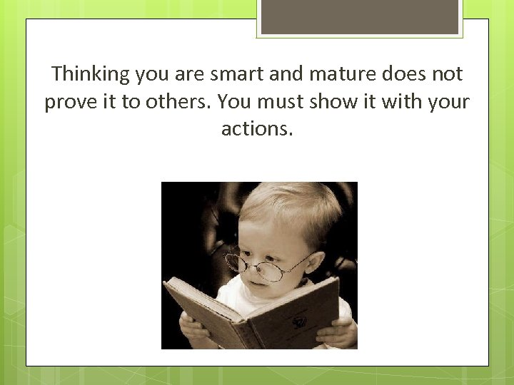 Thinking you are smart and mature does not prove it to others. You must