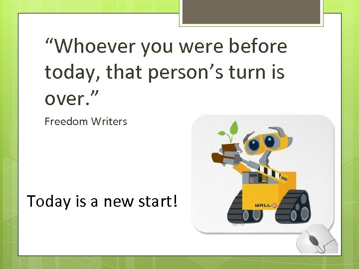 """""""Whoever you were before today, that person's turn is over. """" Freedom Writers Today"""