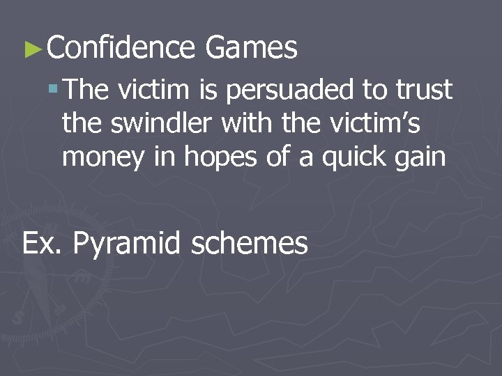 ►Confidence Games § The victim is persuaded to trust the swindler with the victim's