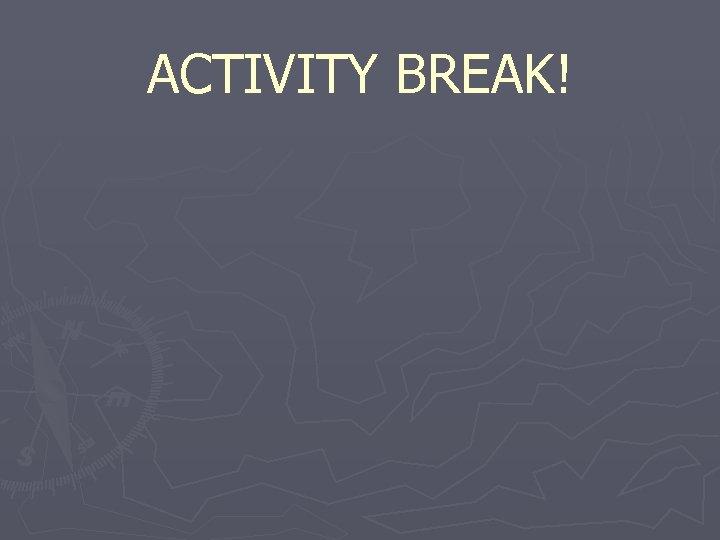 ACTIVITY BREAK!