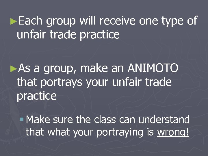 ►Each group will receive one type of unfair trade practice ►As a group, make