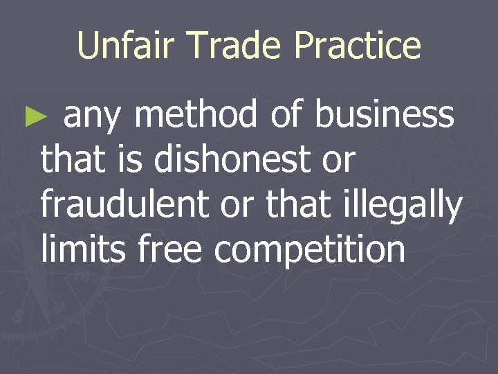 Unfair Trade Practice ► any method of business that is dishonest or fraudulent or