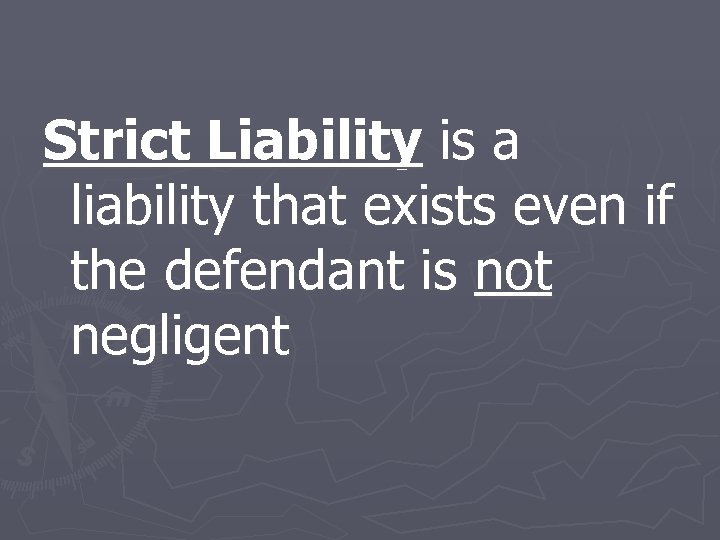 Strict Liability is a liability that exists even if the defendant is not negligent