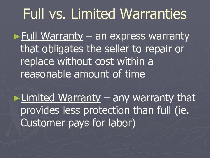 Full vs. Limited Warranties ►Full Warranty – an express warranty that obligates the seller