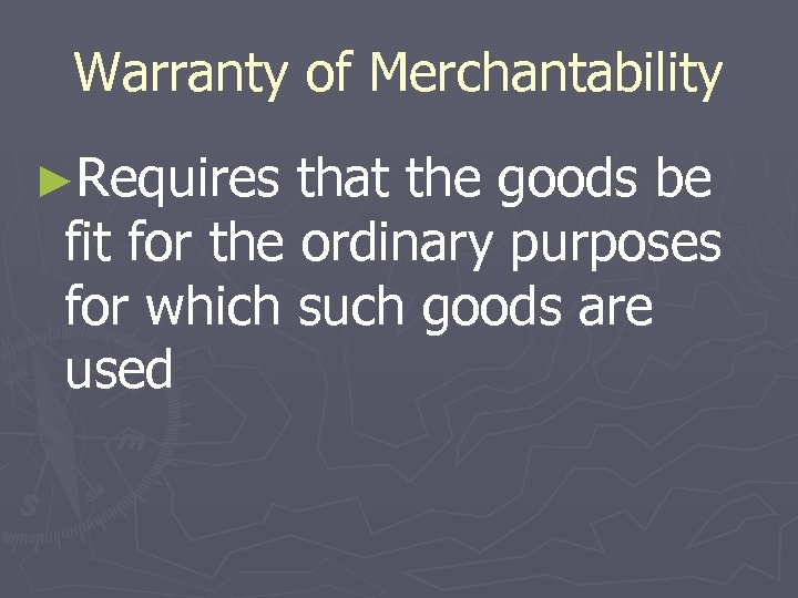 Warranty of Merchantability ►Requires that the goods be fit for the ordinary purposes for