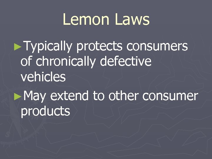 Lemon Laws ►Typically protects consumers of chronically defective vehicles ►May extend to other consumer