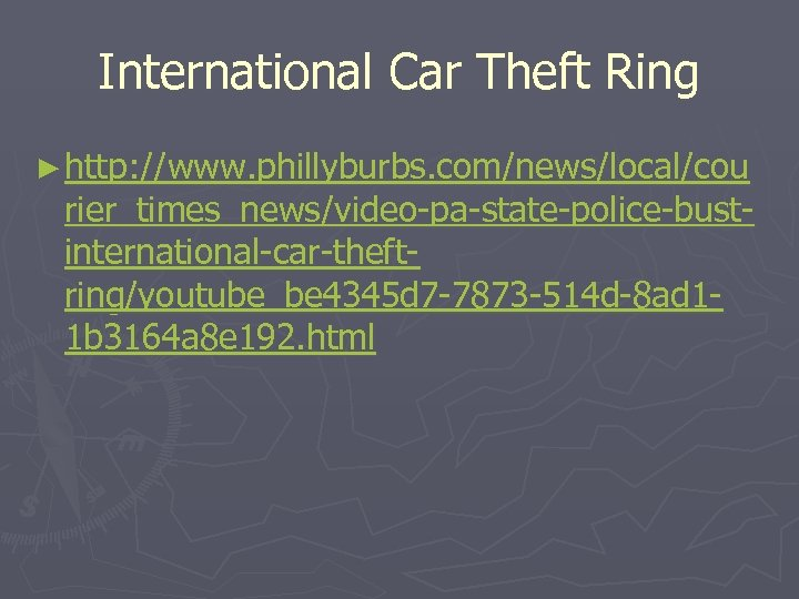 International Car Theft Ring ► http: //www. phillyburbs. com/news/local/cou rier_times_news/video-pa-state-police-bustinternational-car-theftring/youtube_be 4345 d 7 -7873