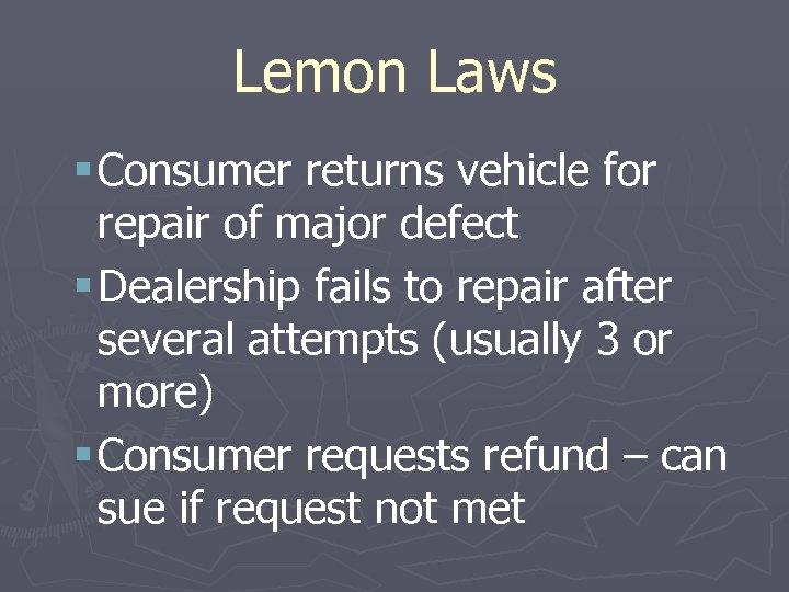 Lemon Laws § Consumer returns vehicle for repair of major defect § Dealership fails