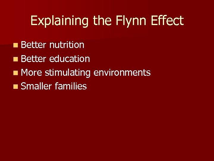 Explaining the Flynn Effect n Better nutrition n Better education n More stimulating environments