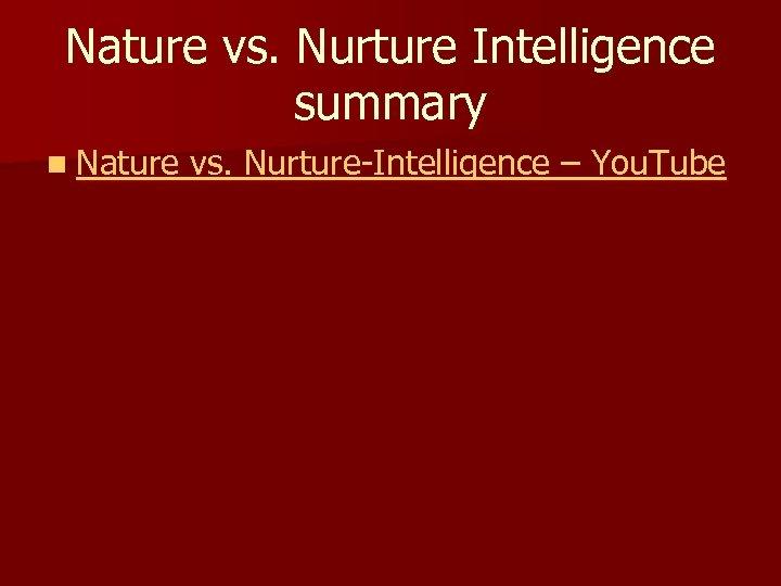 Nature vs. Nurture Intelligence summary n Nature vs. Nurture-Intelligence – You. Tube