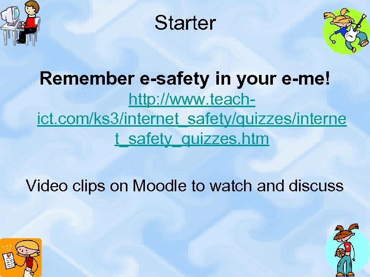 Starter Remember e-safety in your e-me! http: //www. teachict. com/ks 3/internet_safety/quizzes/interne t_safety_quizzes. htm Video
