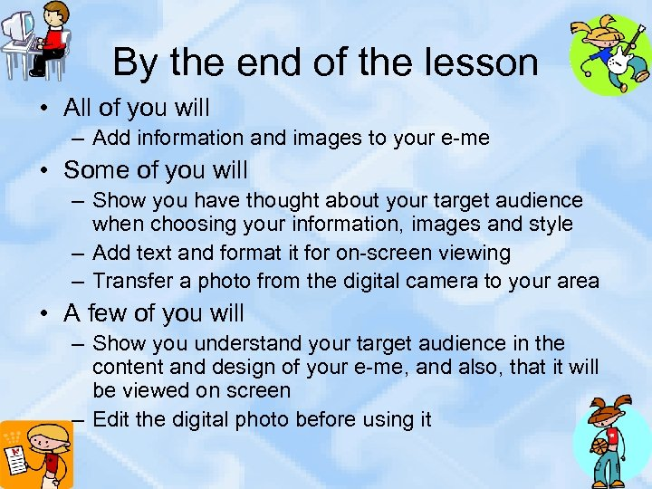 By the end of the lesson • All of you will – Add information
