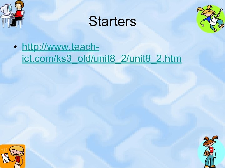 Starters • http: //www. teachict. com/ks 3_old/unit 8_2. htm