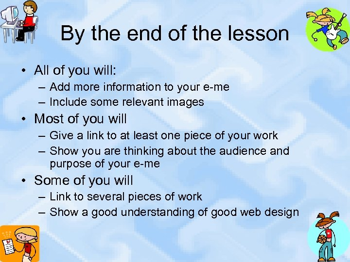 By the end of the lesson • All of you will: – Add more
