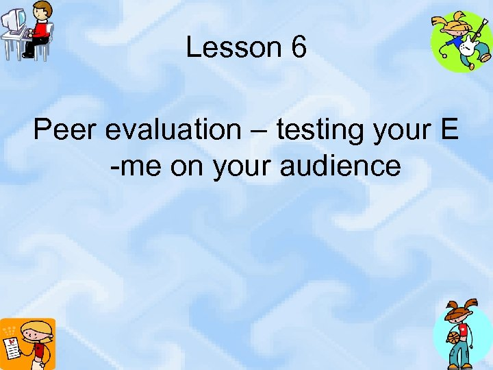 Lesson 6 Peer evaluation – testing your E -me on your audience