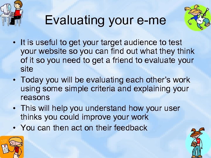 Evaluating your e-me • It is useful to get your target audience to test