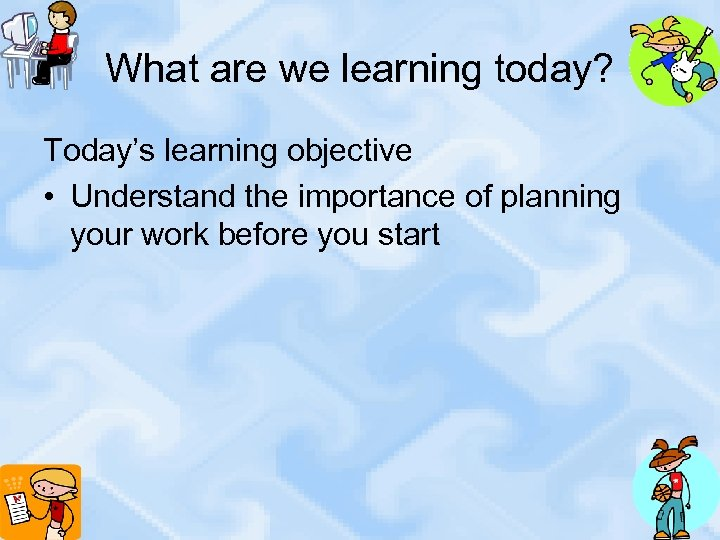 What are we learning today? Today's learning objective • Understand the importance of planning