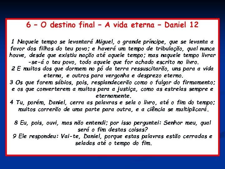 6 – O destino final – A vida eterna – Daniel 12 1 Naquele