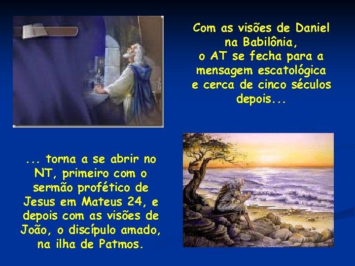 Com as visões de Daniel na Babilônia, o AT se fecha para a mensagem