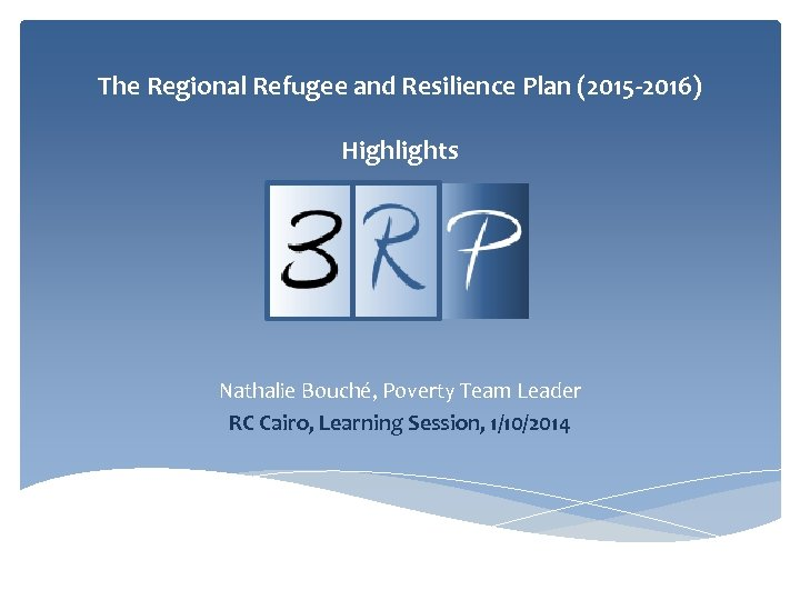 The Regional Refugee and Resilience Plan (2015 -2016) Highlights Nathalie Bouché, Poverty Team Leader