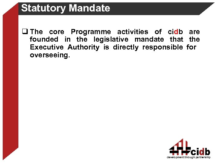 Statutory Mandate q The core Programme activities of cidb are founded in the legislative