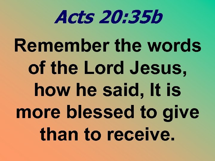 Acts 20: 35 b Remember the words of the Lord Jesus, how he said,