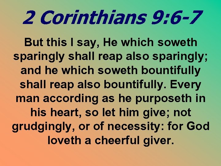 2 Corinthians 9: 6 -7 But this I say, He which soweth sparingly shall