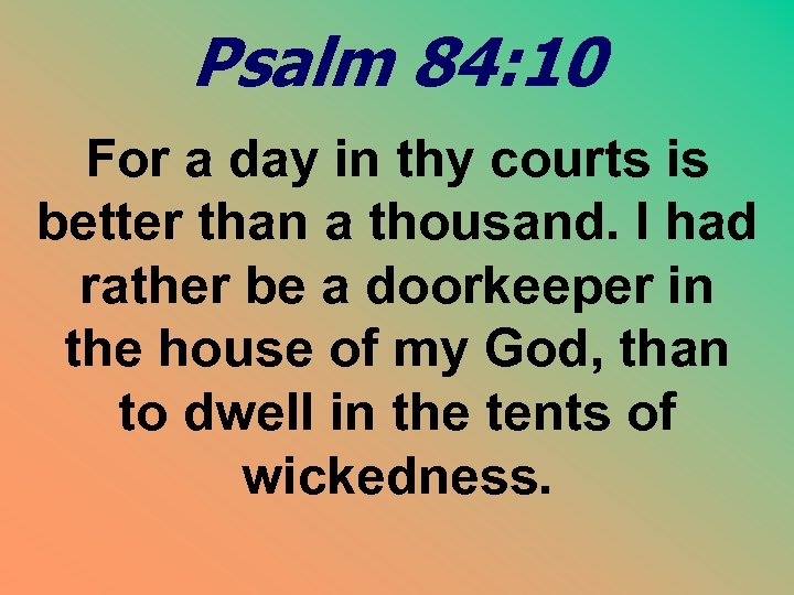 Psalm 84: 10 For a day in thy courts is better than a thousand.