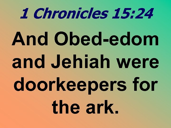 1 Chronicles 15: 24 And Obed-edom and Jehiah were doorkeepers for the ark.
