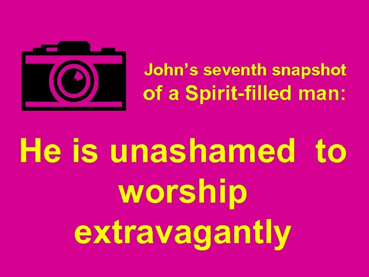 John's seventh snapshot of a Spirit-filled man: He is unashamed to worship extravagantly