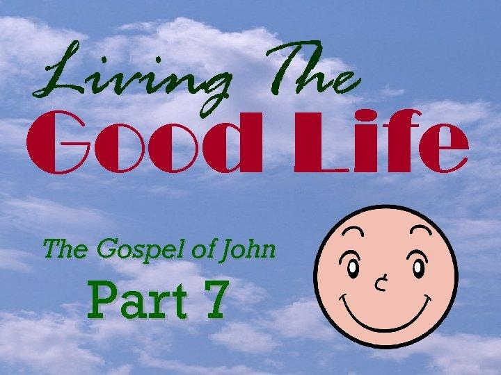 Living The Good Life The Gospel of John Part 7