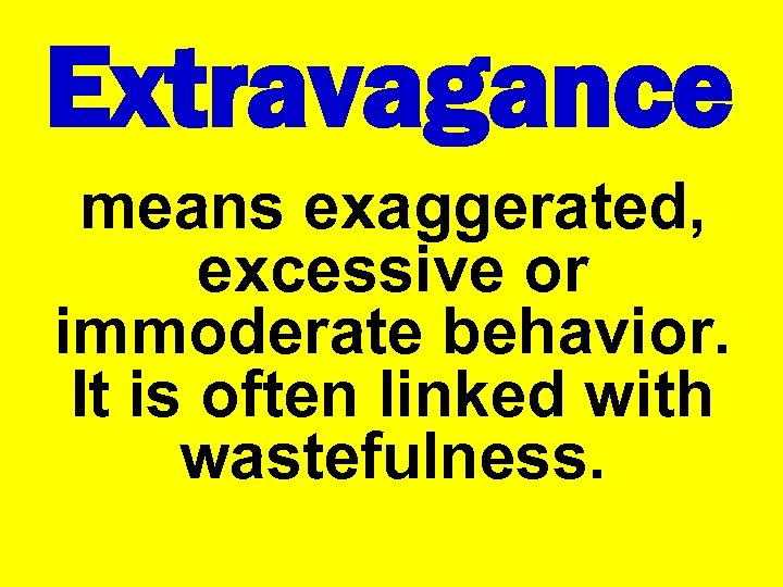 Extravagance means exaggerated, excessive or immoderate behavior. It is often linked with wastefulness.