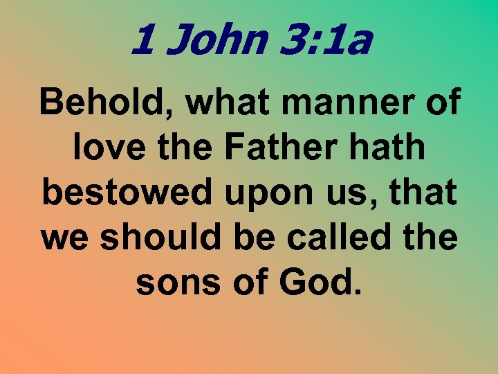 1 John 3: 1 a Behold, what manner of love the Father hath bestowed