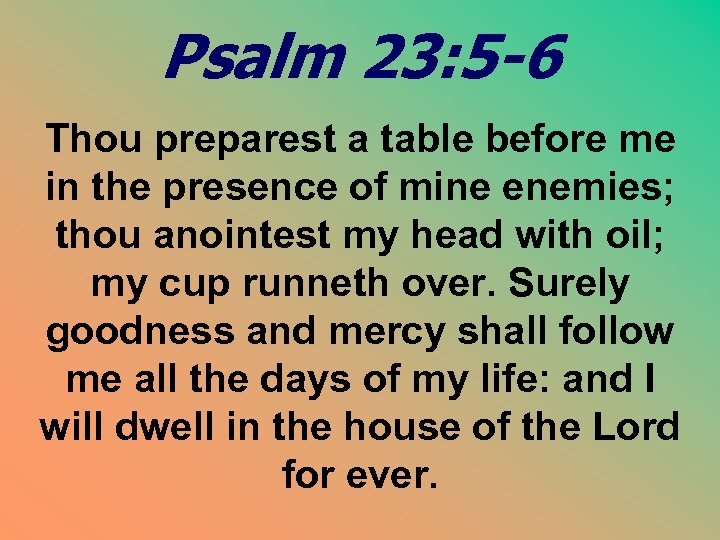 Psalm 23: 5 -6 Thou preparest a table before me in the presence of