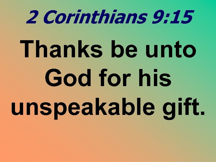 2 Corinthians 9: 15 Thanks be unto God for his unspeakable gift.