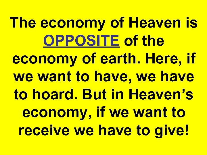 The economy of Heaven is OPPOSITE of the economy of earth. Here, if we