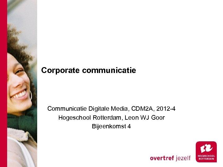 Corporate communicatie Communicatie Digitale Media, CDM 2 A, 2012 -4 Hogeschool Rotterdam, Leon WJ