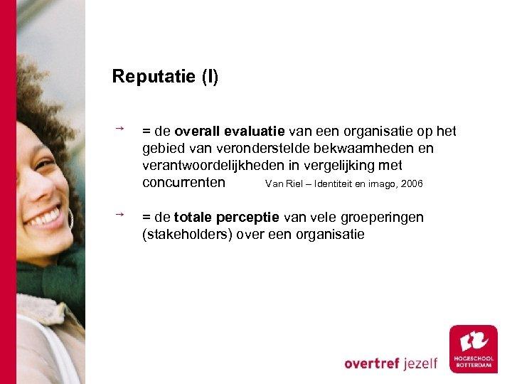 Reputatie (I) = de overall evaluatie van een organisatie op het gebied van veronderstelde